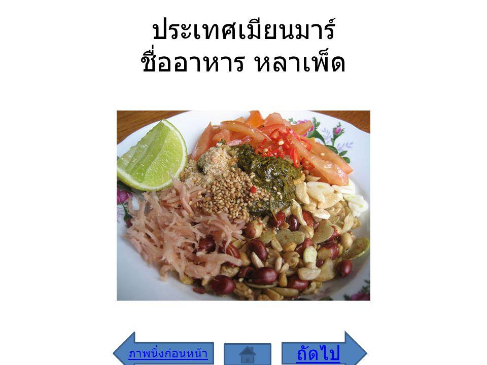 ประเทศเมียนมาร์ ชื่ออาหาร หลาเพ็ด ภาพนิ่งก่อนหน้า ถัดไป
