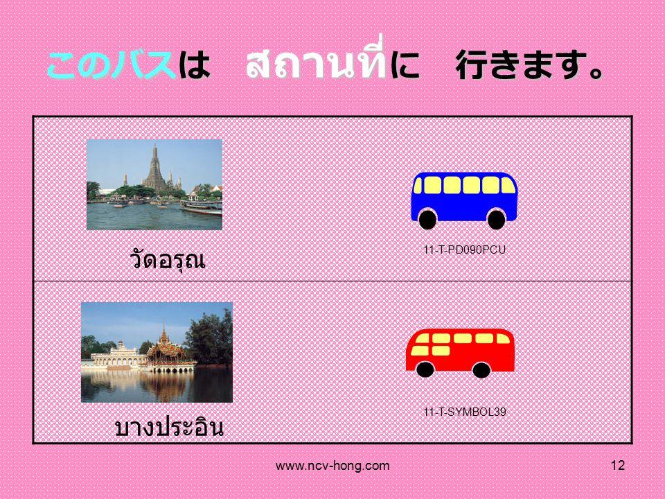 www.ncv-hong.com12 このバスは สถานที่に 行きます。 11-T-PD090PCU 11-T-SYMBOL39 วัดอรุณ บางประอิน