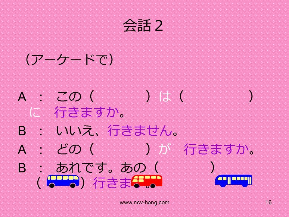 www.ncv-hong.com16 会話2 (アーケードで) A : この( )は( ) に 行きますか。 B : いいえ、行きません。 A : どの( )が 行きますか。 B : あれです。あの( ) ( )行きます。