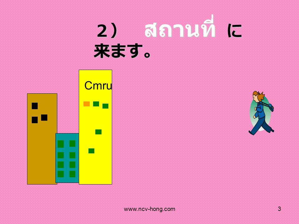 www.ncv-hong.com3 2) สถานที่ に 来ます。 Cmru