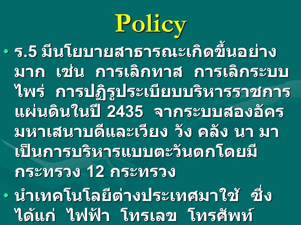 Policy ร.5 มีนโยบายสาธารณะเกิดขึ้นอย่าง มาก เช่น การเลิกทาส การเลิกระบบ ไพร่ การปฏิรูประเบียบบริหารราชการ แผ่นดินในปี 2435 จากระบบสองอัคร มหาเสนาบดีแล