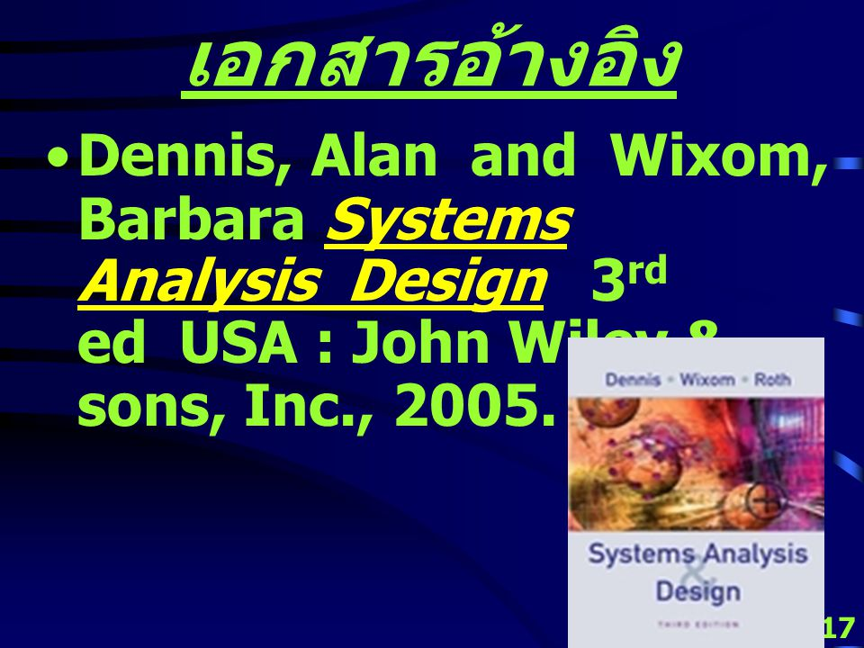 16 เอกสารอ้างอิง Bentley, Lonnie D. and Whitten, Jeffrey Systems Analysis and Design for the Global Enterprise 7 th ed New York USA : McGraw-Hill Irwi