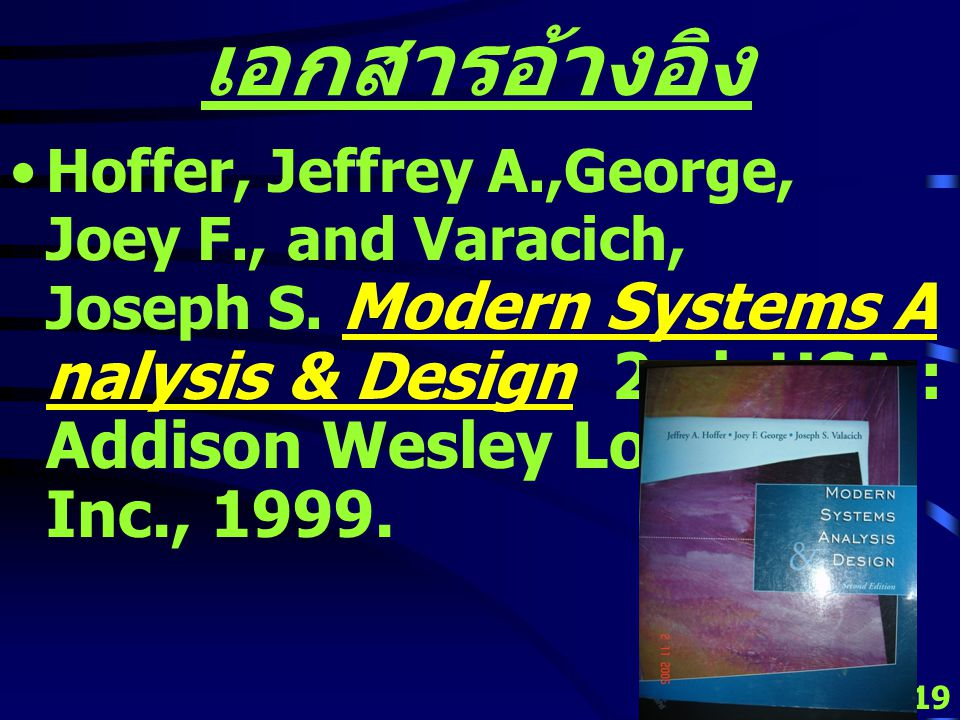 18 เอกสารอ้างอิง Dennis, Alan, Wixom, Barbara Haley and Tegarden, David Systems Analysis & Design an object-oriented approach with UML 2 nd ed USA : J