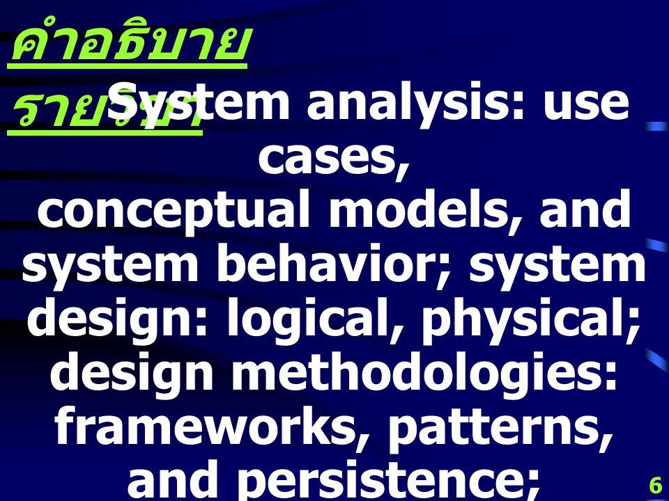 6 คำอธิบาย รายวิชา System analysis: use cases, conceptual models, and system behavior; system design: logical, physical; design methodologies: frameworks, patterns, and persistence; design objectives; human-computer interaction: user interfaces, ergonomics, databases, and networks.