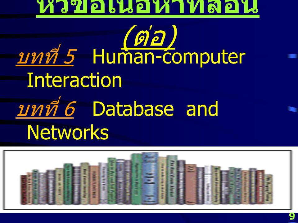 9 หัวข้อเนื้อหาที่สอน ( ต่อ ) บทที่ 5 Human-computer Interaction บทที่ 6 Database and Networks บทที่ 7 Case Studies