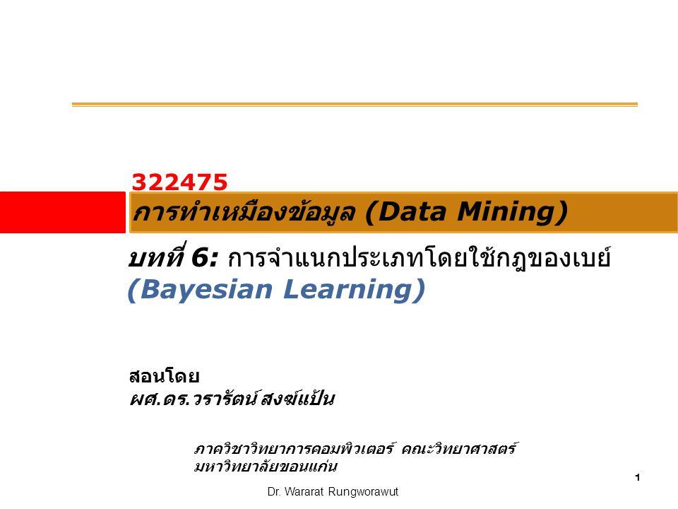 1 Dr. Wararat Rungworawut 322475 การทำเหมืองข้อมูล (Data Mining) สอนโดย ผศ. ดร. วรารัตน์ สงฆ์แป้น ภาควิชาวิทยาการคอมพิวเตอร์ คณะวิทยาศาสตร์ มหาวิทยาลั