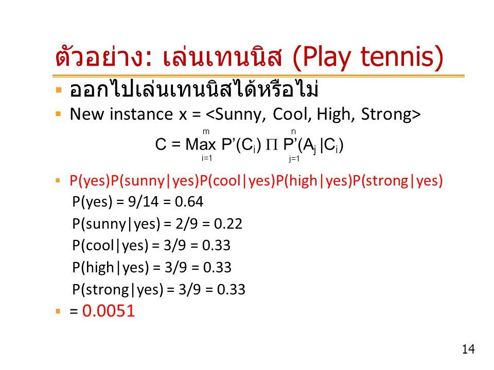 14 ตัวอย่าง : เล่นเทนนิส (Play tennis)  ออกไปเล่นเทนนิสได้หรือไม่  New instance x =  P(yes)P(sunny yes)P(cool yes)P(high yes)P(strong yes) P(yes)
