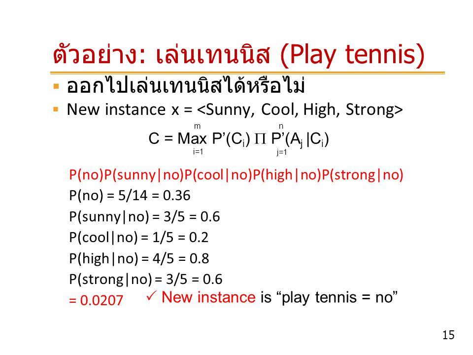 15 ตัวอย่าง : เล่นเทนนิส (Play tennis)  ออกไปเล่นเทนนิสได้หรือไม่  New instance x = P(no)P(sunny no)P(cool no)P(high no)P(strong no) P(no) = 5/14 =