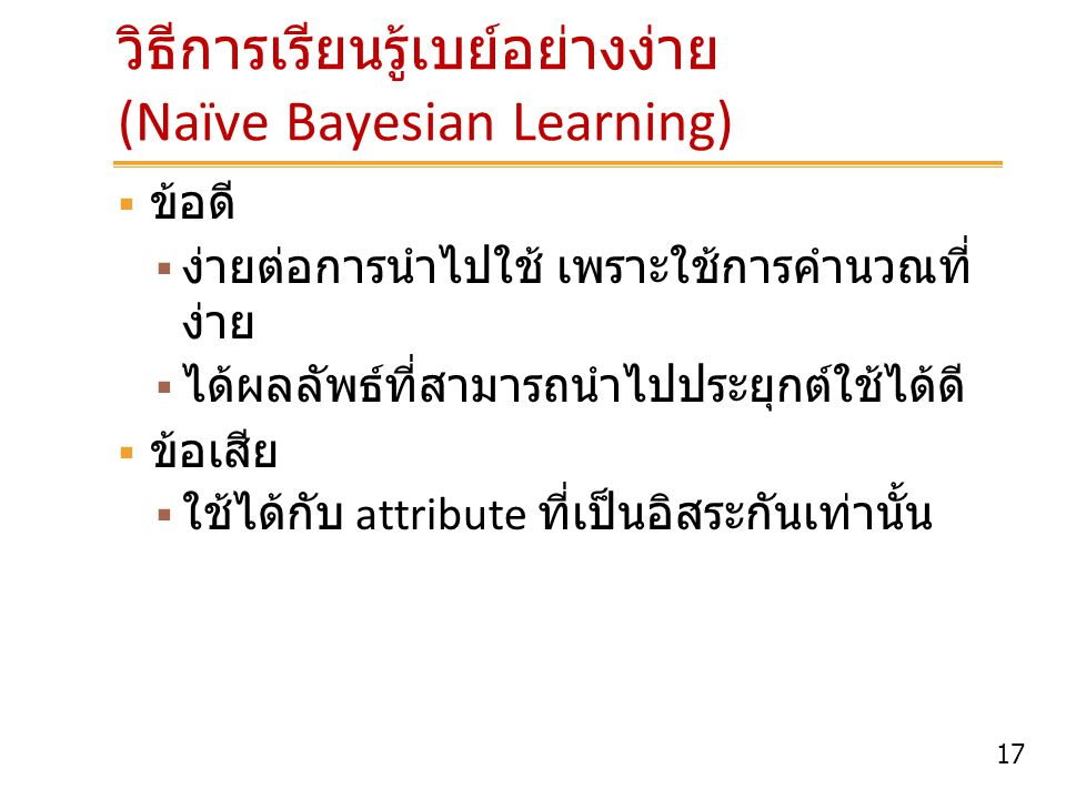 17 วิธีการเรียนรู้เบย์อย่างง่าย (Naïve Bayesian Learning)  ข้อดี  ง่ายต่อการนำไปใช้ เพราะใช้การคำนวณที่ ง่าย  ได้ผลลัพธ์ที่สามารถนำไปประยุกต์ใช้ได้
