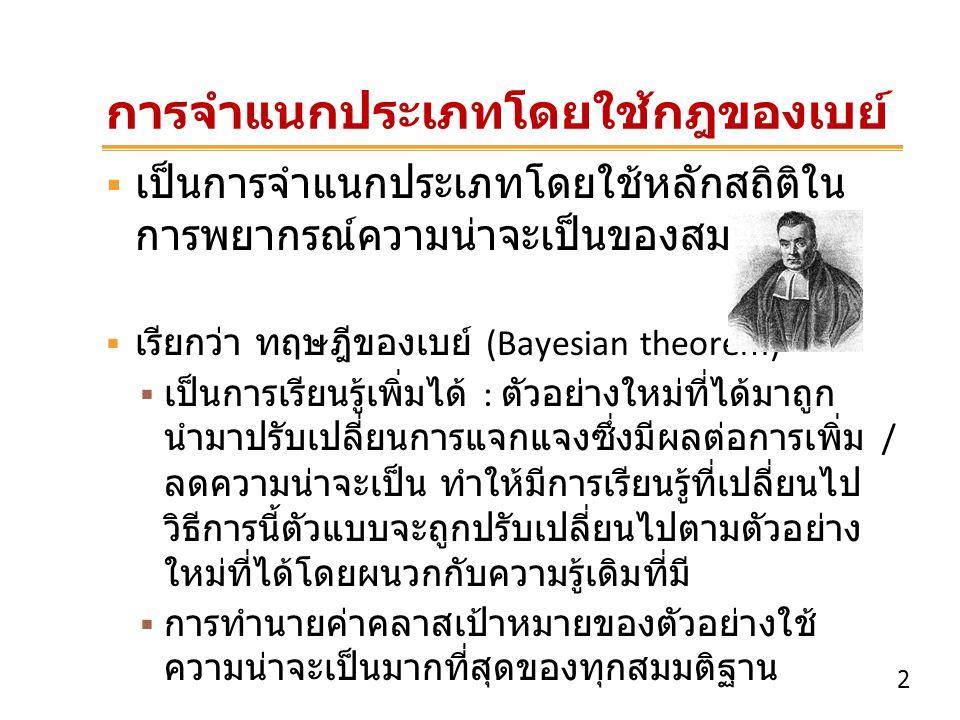 3 ทฤษฎีของเบย์ (Bayesian theorem)  ให้ D แทนข้อมูลที่นำมาใช้ในการคำนวณการแจก แจงความน่าจะเป็น posteriori probability ของ สมมติฐาน h คือ P(h|D) ตามทฤษฎี P(h) คือ ความน่าจะเป็นก่อนหน้าของสมมติฐาน h P(D) คือ ความน่าจะเป็นก่อนหน้าของชุดข้อมูล ตัวอย่าง D P(h|D) คือ ความน่าจะเป็นของ h ขึ้นต่อ D P(D|h) คือ ความน่าจะเป็นของ D ขึ้นต่อ h