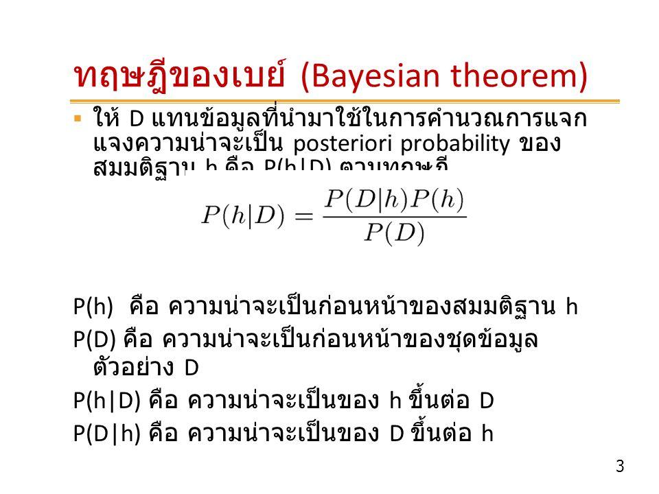 14 ตัวอย่าง : เล่นเทนนิส (Play tennis)  ออกไปเล่นเทนนิสได้หรือไม่  New instance x =  P(yes)P(sunny|yes)P(cool|yes)P(high|yes)P(strong|yes) P(yes) = 9/14 = 0.64 P(sunny|yes) = 2/9 = 0.22 P(cool|yes) = 3/9 = 0.33 P(high|yes) = 3/9 = 0.33 P(strong|yes) = 3/9 = 0.33  = 0.0051 C = Max P'(C i )  P'(A j |C i ) n i=1 m j=1