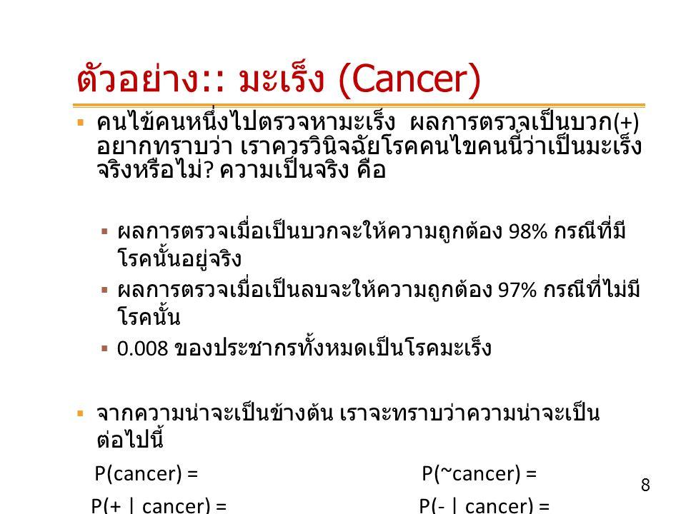 9 ตัวอย่าง :: มะเร็ง (Cancer)  เราสามารถคำนวณค่าความน่าจะเป็นของสมมติฐาน ว่าคนไข้เป็น / ไม่เป็นโรคมะเร็ง เมื่อทราบผลตรวจ เป็นบวก โดยใช้กฎของเบย์ ดังนี้ ความน่าจะเป็นที่คนไข้คนนี้จะเป็นโรคมะเร็งเมื่อผลตรวจเป็น บวก เท่ากับ P(cancer |+) = ความน่าจะเป็นที่คนไข้คนนี้จะไม่เป็นโรคมะเร็งเมื่อผลตรวจเป็น บวก เท่ากับ P(~cancer |+) = P(+|cancer)P(cancer) = P(+|~cancer)P(~cancer) =