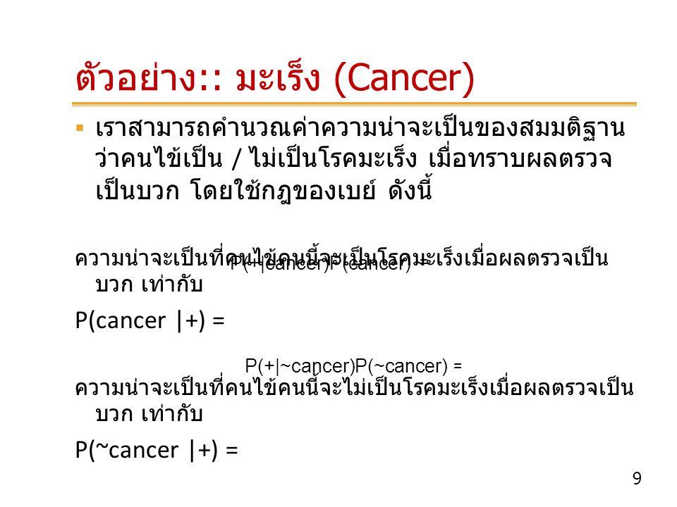 9 ตัวอย่าง :: มะเร็ง (Cancer)  เราสามารถคำนวณค่าความน่าจะเป็นของสมมติฐาน ว่าคนไข้เป็น / ไม่เป็นโรคมะเร็ง เมื่อทราบผลตรวจ เป็นบวก โดยใช้กฎของเบย์ ดังน