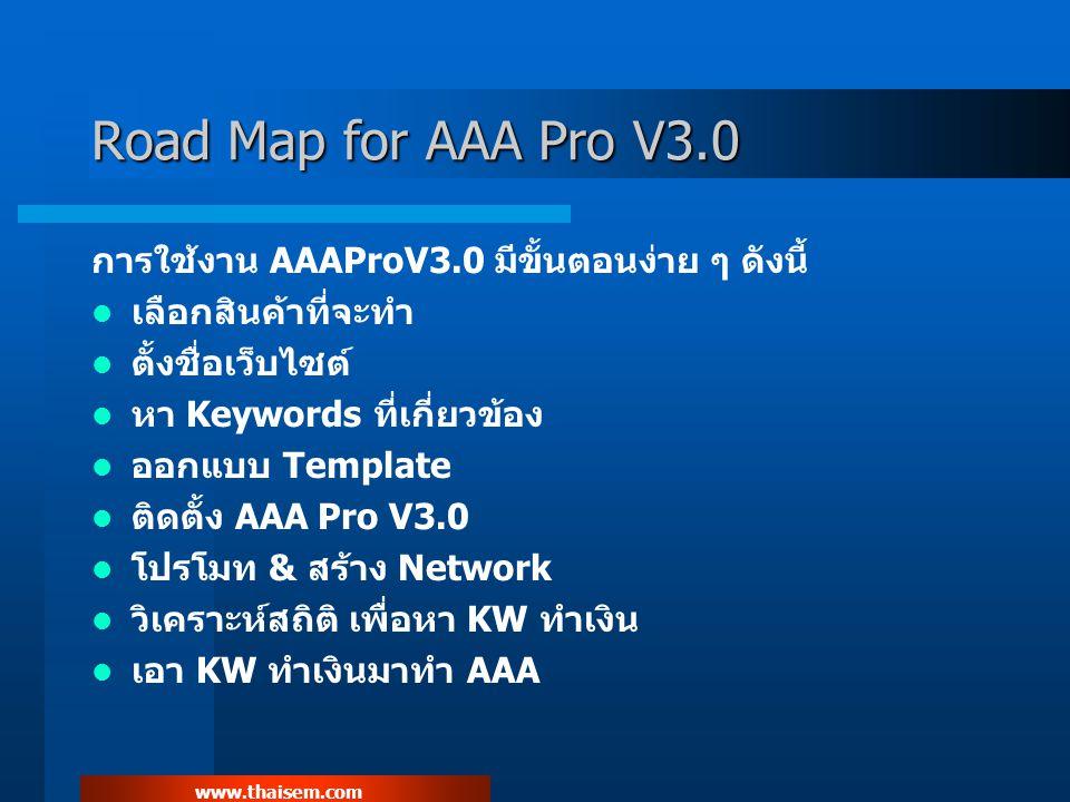 www.thaisem.com Road Map for AAA Pro V3.0 การใช้งาน AAAProV3.0 มีขั้นตอนง่าย ๆ ดังนี้ เลือกสินค้าที่จะทำ ตั้งชื่อเว็บไซต์ หา Keywords ที่เกี่ยวข้อง ออกแบบ Template ติดตั้ง AAA Pro V3.0 โปรโมท & สร้าง Network วิเคราะห์สถิติ เพื่อหา KW ทำเงิน เอา KW ทำเงินมาทำ AAA