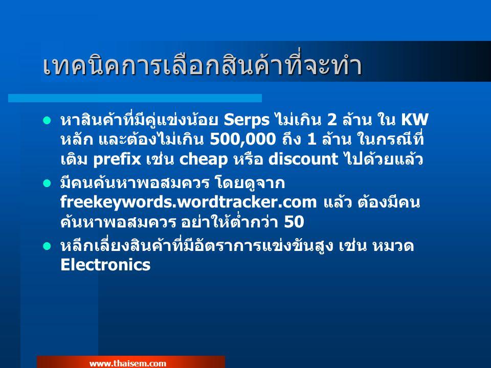 www.thaisem.com เทคนิคการเลือกสินค้าที่จะทำ หาสินค้าที่มีคู่แข่งน้อย Serps ไม่เกิน 2 ล้าน ใน KW หลัก และต้องไม่เกิน 500,000 ถึง 1 ล้าน ในกรณีที่ เติม prefix เช่น cheap หรือ discount ไปด้วยแล้ว มีคนค้นหาพอสมควร โดยดูจาก freekeywords.wordtracker.com แล้ว ต้องมีคน ค้นหาพอสมควร อย่าให้ต่ำกว่า 50 หลีกเลี่ยงสินค้าที่มีอัตราการแข่งขันสูง เช่น หมวด Electronics