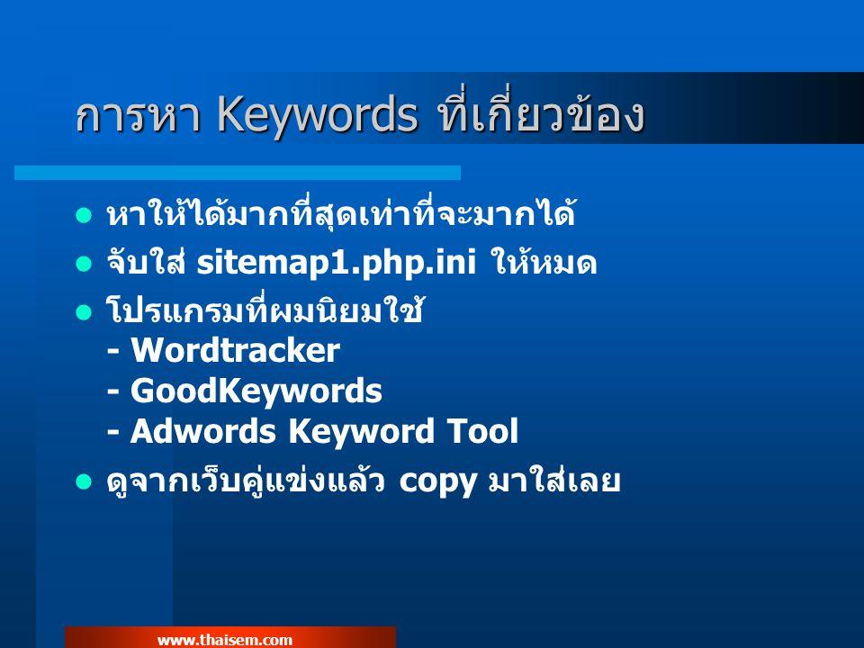 www.thaisem.com การหา Keywords ที่เกี่ยวข้อง หาให้ได้มากที่สุดเท่าที่จะมากได้ จับใส่ sitemap1.php.ini ให้หมด โปรแกรมที่ผมนิยมใช้ - Wordtracker - GoodKeywords - Adwords Keyword Tool ดูจากเว็บคู่แข่งแล้ว copy มาใส่เลย