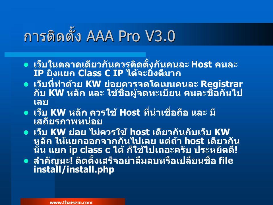www.thaisem.com การติดตั้ง AAA Pro V3.0 เว็บในตลาดเดียวกันควรติดตั้งกันคนละ Host คนละ IP ยิ่งแยก Class C IP ได้จะยิ่งดีมาก เว็บที่ทำด้วย KW ย่อยควรจดโดเมนคนละ Registrar กับ KW หลัก และ ใช้ชื่อผู้จดทะเบียน คนละชื่อกันไป เลย เว็บ KW หลัก ควรใช้ Host ที่น่าเชื่อถือ และ มี เสถียรภาพหน่อย เว็บ KW ย่อย ไม่ควรใช้ host เดียวกันกับเว็บ KW หลัก ให้แยกออกจากกันไปเลย แต่ถ้า host เดียวกัน นั้น แยก ip class c ได้ ก็ใช้ไปเถอะครับ ประหยัดดี.
