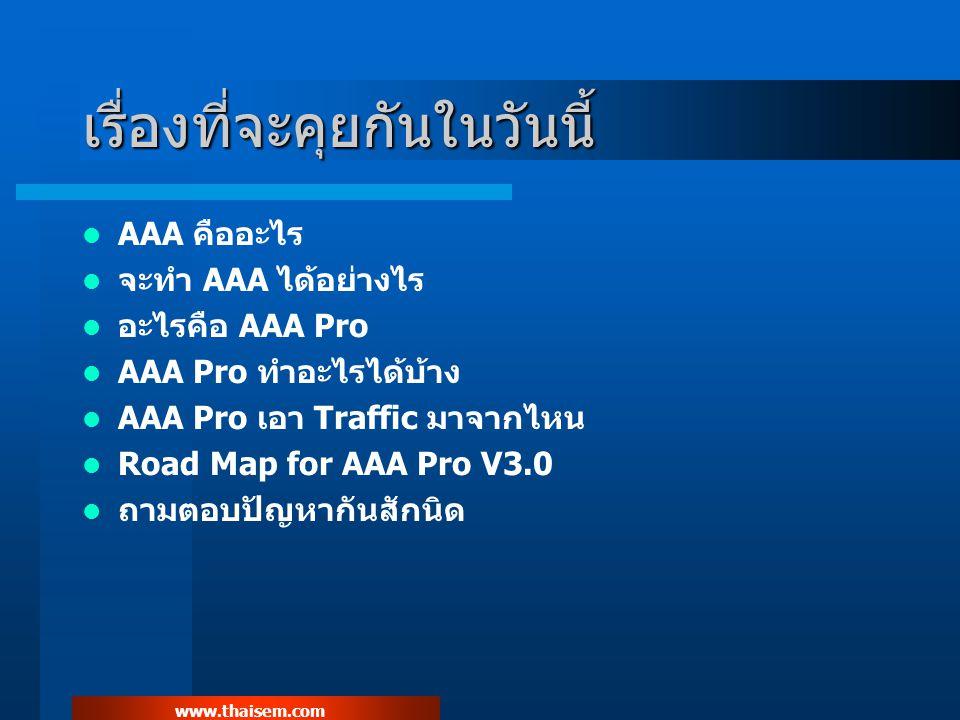 www.thaisem.com เรื่องที่จะคุยกันในวันนี้ AAA คืออะไร จะทำ AAA ได้อย่างไร อะไรคือ AAA Pro AAA Pro ทำอะไรได้บ้าง AAA Pro เอา Traffic มาจากไหน Road Map for AAA Pro V3.0 ถามตอบปัญหากันสักนิด