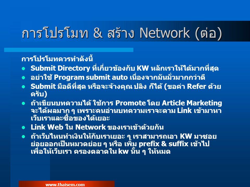 www.thaisem.com การโปรโมท & สร้าง Network (ต่อ) การโปรโมทควรทำดังนี้ Submit Directory ที่เกี่ยวข้องกับ KW หลักเราให้ได้มากที่สุด อย่าใช้ Program submit auto เนื่องจากมันมั่วมากกว่าดี Submit มือดีที่สุด หรือจะจ้างคุณ ปลิง ก็ได้ (ขอค่า Refer ด้วย ครับ) ถ้าเขียนบทความได้ ใช้การ Promote โดย Article Marketing จะได้ผลมาก ๆ เพราะคนอ่านบทความเราจะตาม Link เข้ามาหา เว็บเราและซื้อของได้เยอะ Link Web ใน Network ของเราเข้าด้วยกัน ถ้าเว็บไหนทำเงินให้กับเราเยอะ ๆ เราสามารถเอา KW มาซอย ย่อยออกเป็นหมวดย่อย ๆ หรือ เพิ่ม prefix & suffix เข้าไป เพื่อให้เว็บเรา ครองตลาดใน kw นั้น ๆ ให้หมด