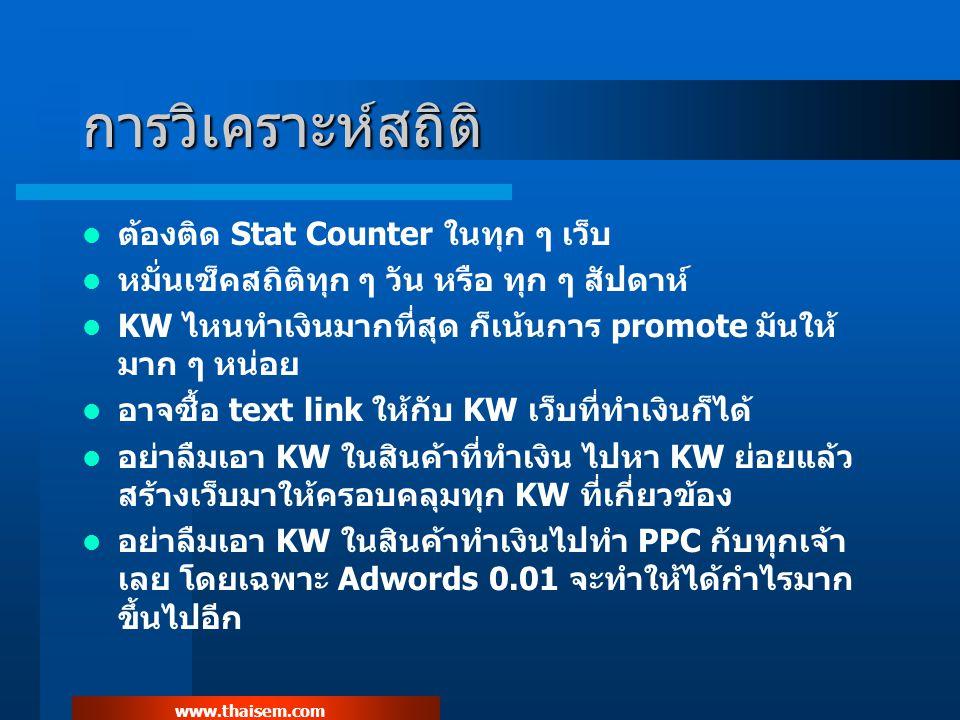 www.thaisem.com การวิเคราะห์สถิติ ต้องติด Stat Counter ในทุก ๆ เว็บ หมั่นเช็คสถิติทุก ๆ วัน หรือ ทุก ๆ สัปดาห์ KW ไหนทำเงินมากที่สุด ก็เน้นการ promote มันให้ มาก ๆ หน่อย อาจซื้อ text link ให้กับ KW เว็บที่ทำเงินก็ได้ อย่าลืมเอา KW ในสินค้าที่ทำเงิน ไปหา KW ย่อยแล้ว สร้างเว็บมาให้ครอบคลุมทุก KW ที่เกี่ยวข้อง อย่าลืมเอา KW ในสินค้าทำเงินไปทำ PPC กับทุกเจ้า เลย โดยเฉพาะ Adwords 0.01 จะทำให้ได้กำไรมาก ขึ้นไปอีก