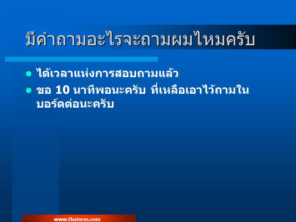 www.thaisem.com มีคำถามอะไรจะถามผมไหมครับ ได้เวลาแห่งการสอบถามแล้ว ขอ 10 นาทีพอนะครับ ที่เหลือเอาไว้ถามใน บอร์ดต่อนะครับ