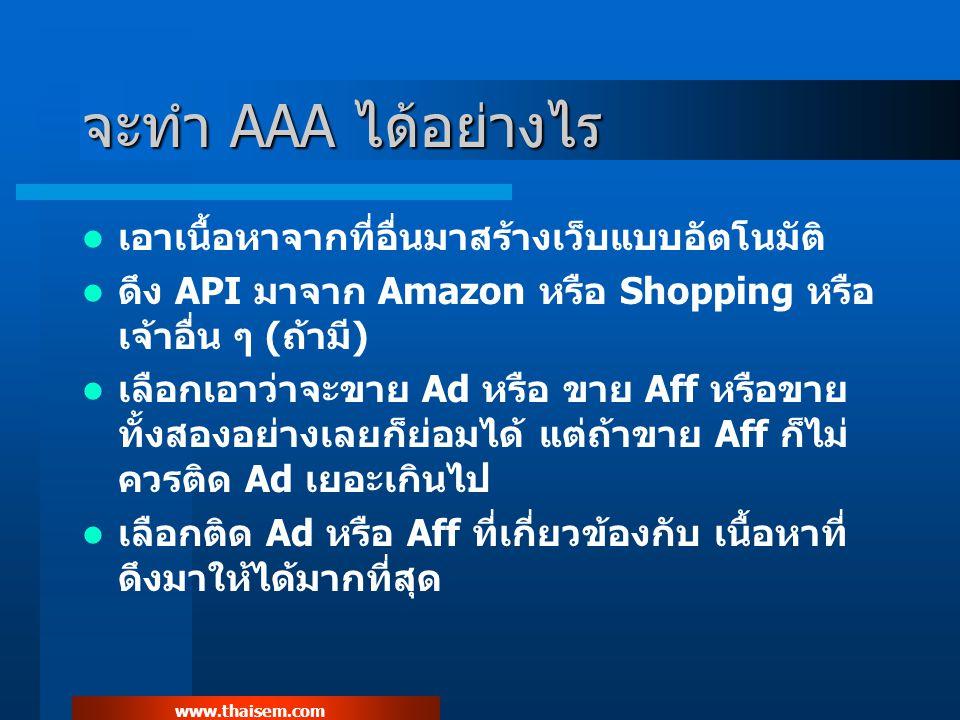 www.thaisem.com AAA เอา Traffic มาจากไหน หา Traffic มาเข้าเว็บ AAA ของเราให้ได้มากที่สุด PPC ส่งจาก Adcenter หรือ YSM เท่านั้น ในกรณีติด Adsense ที่เว็บเราด้วย ถ้าไม่ได้ติด Adsense สามารถส่งจาก Adwords Content Network ได้ และ ได้กำไรดีด้วยถ้า bid มา 0.01 หัวใจสำคัญของการทำ AAA คือ การเลือกตลาด และ KW โดยต้องหมั่น Tracking KW และ หมั่นทำ Split Test KW ให้ได้มากที่สุด ตัวไหนไม่ทำเงิน อย่า เสียดาย ให้ตัดทิ้งไปเลย ตัวทำเงินยังมีอีกเยอะ.