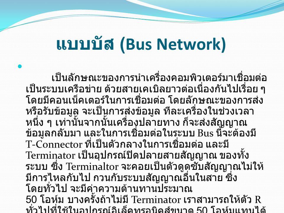 แบบบัส (Bus Network) เป็นลักษณะของการนำเครื่องคอมพิวเตอร์มาเชื่อมต่อ เป็นระบบเครือข่าย ด้วยสายเคเบิลยาวต่อเนื่องกันไปเรื่อย ๆ โดยมีคอนเน็คเตอร์ในการเชื่อมต่อ โดยลักษณะของการส่ง หรือรับข้อมูล จะเป็นการส่งข้อมูล ทีละเครื่องในช่วงเวลา หนึ่ง ๆ เท่านั้นจากนั้นเครื่องปลายทาง ก็จะส่งสัญญาณ ข้อมูลกลับมา และในการเชื่อมต่อในระบบ Bus นี้จะต้องมี T-Connector ที่เป็นตัวกลางในการเชื่อมต่อ และมี Terminator เป็นอุปกรณ์ปิดปลายสายสัญญาณ ของทั้ง ระบบ ซึ่ง Terminaltor จะคอยเป็นตัวดูดซับสัญญาณไม่ให้ มีการไหลกับไป กวนกับระบบสัญญาณอื่นในสาย ซึ่ง โดยทั่วไป จะมีค่าความต้านทานประมาณ 50 โอห์ม บางครั้งถ้าไม่มี Terminator เราสามารถให้ตัว R ทั่วไปที่ใช้ในอุปกรณ์อิเล็คทรอนิคส์ขนาด 50 โอห์มแทนได้ เหมือนกัน ลักษณะการเชื่อมต่อก็จะเป็นดังรูป