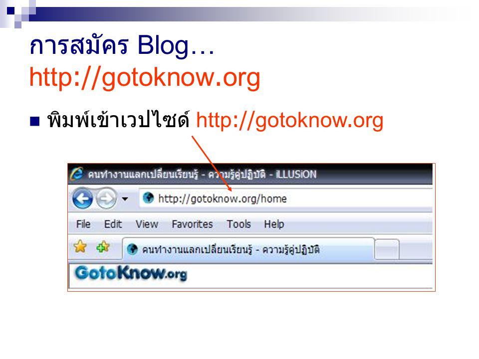 การสมัคร Blog… http://gotoknow.org พิมพ์เข้าเวปไซด์ http://gotoknow.org
