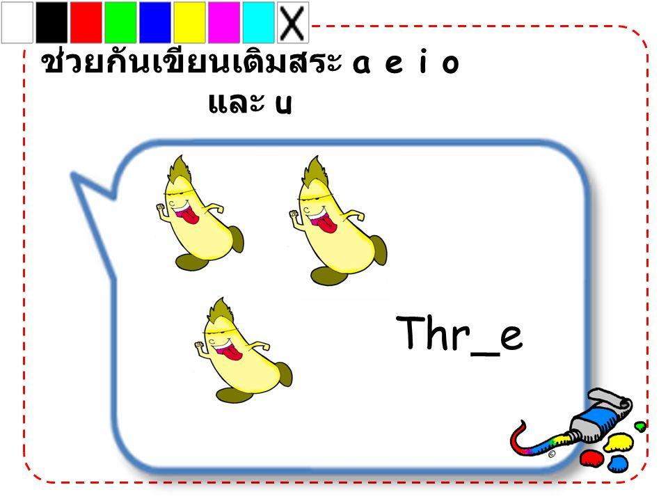 Thr_e ช่วยกันเขียนเติมสระ a e i o และ u