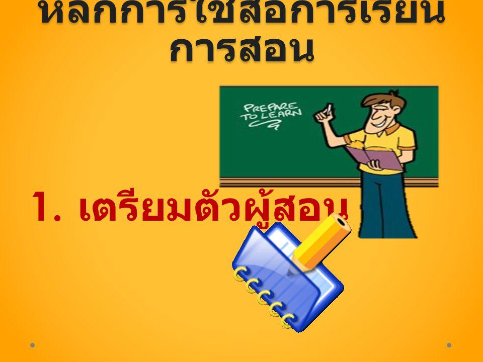 หลักการใช้สื่อการเรียน การสอน 1. เตรียมตัวผู้สอน