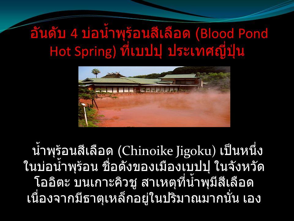 อันดับ 4 บ่อน้ำพุร้อนสีเลือด (Blood Pond Hot Spring) ที่เบปปุ ประเทศญี่ปุ่น น้ำพุร้อนสีเลือด (Chinoike Jigoku) เป็นหนึ่ง ในบ่อน้ำพุร้อน ชื่อดังของเมือ
