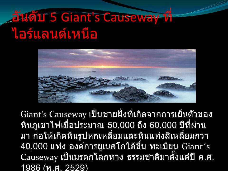 อันดับ 5 Giant's Causeway ที่ ไอร์แลนด์เหนือ Giant's Causeway เป็นชายฝั่งที่เกิดจากการเย็นตัวของ หินภูเขาไฟเมื่อประมาณ 50,000 ถึง 60,000 ปีที่ผ่าน มา