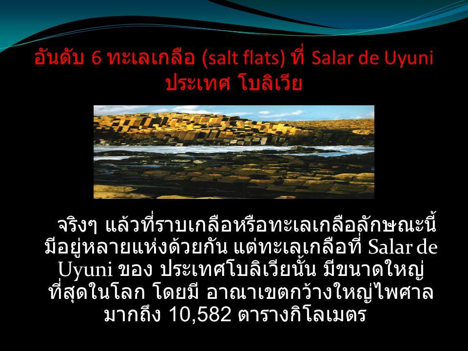 อันดับ 6 ทะเลเกลือ (salt flats) ที่ Salar de Uyuni ประเทศ โบลิเวีย จริงๆ แล้วที่ราบเกลือหรือทะเลเกลือลักษณะนี้ มีอยู่หลายแห่งด้วยกัน แต่ทะเลเกลือที่ S