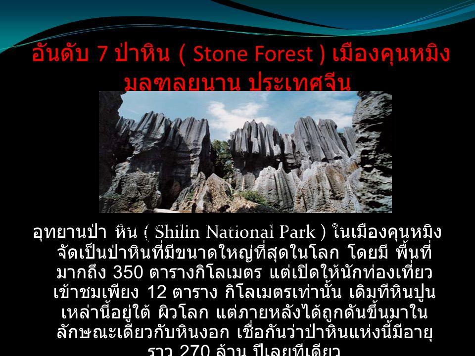 อันดับ 7 ป่าหิน ( Stone Forest ) เมืองคุนหมิง มลฑลยูนาน ประเทศจีน อุทยานป่า หิน ( Shilin National Park ) ในเมืองคุนหมิง จัดเป็นป่าหินที่มีขนาดใหญ่ที่ส