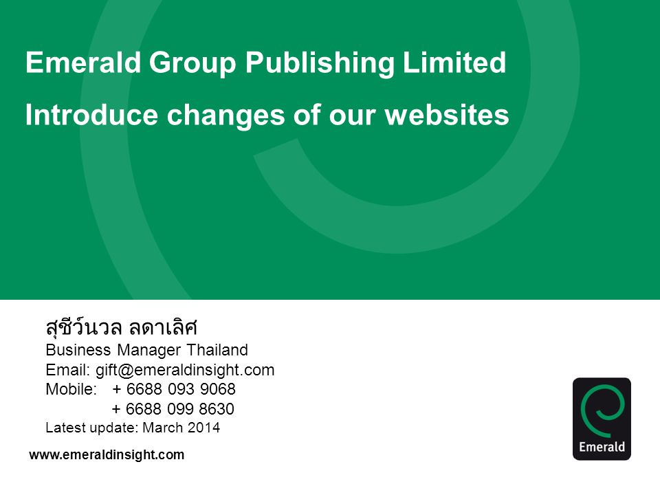 www.emeraldinsight.com Emerald Group Publishing Limited Introduce changes of our websites สุชีว์นวล ลดาเลิศ Business Manager Thailand Email: gift@emeraldinsight.com Mobile: + 6688 093 9068 + 6688 099 8630 Latest update: March 2014