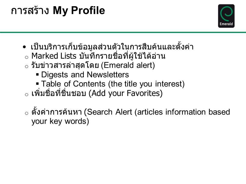 การสร้าง My Profile เป็นบริการเก็บข้อมูลส่วนตัวในการสืบค้นและตั้งค่า o Marked Lists บันทึกรายชื่อที่ผู้ใช้ได้อ่าน o รับข่าวสารล่าสุดโดย (Emerald alert)  Digests and Newsletters  Table of Contents (the title you interest) o เพิ่มชื่อที่ชื่นชอบ (Add your Favorites) o ตั้งค่าการค้นหา ( Search Alert (articles information based your key words)