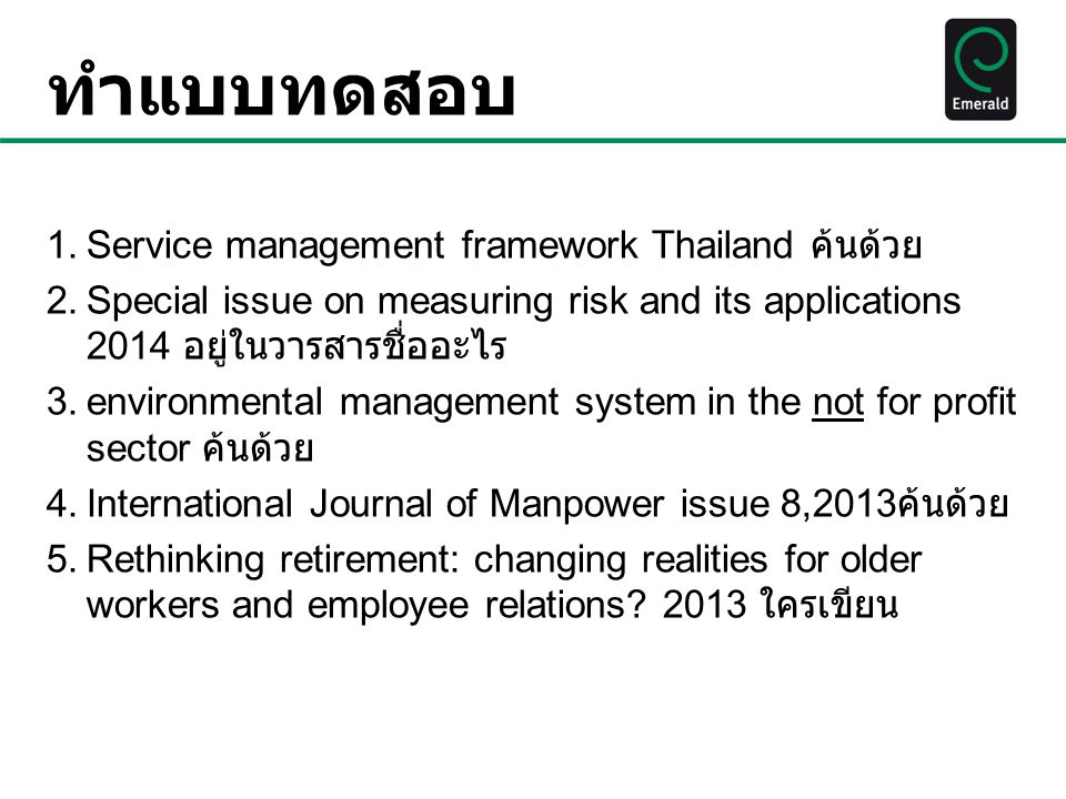 ทำแบบทดสอบ 1.Service management framework Thailand ค้นด้วย 2.Special issue on measuring risk and its applications 2014 อยู่ในวารสารชื่ออะไร 3.environmental management system in the not for profit sector ค้นด้วย 4.International Journal of Manpower issue 8,2013 ค้นด้วย 5.Rethinking retirement: changing realities for older workers and employee relations.