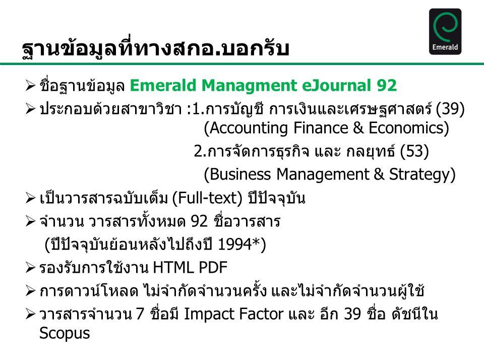 ฐานข้อมูลที่ทางสกอ.บอกรับ  ชื่อฐานข้อมูล Emerald Managment eJournal 92  ประกอบด้วยสาขาวิชา :1.การบัญชี การเงินและเศรษฐศาสตร์ (39) (Accounting Finance & Economics) 2.การจัดการธุรกิจ และ กลยุทธ์ (53) (Business Management & Strategy)  เป็นวารสารฉบับเต็ม (Full-text) ปีปัจจุบัน  จำนวน วารสารทั้งหมด 92 ชื่อวารสาร (ปีปัจจุบันย้อนหลังไปถึงปี 1994*)  รองรับการใช้งาน HTML PDF  การดาวน์โหลด ไม่จำกัดจำนวนครั้ง และไม่จำกัดจำนวนผู้ใช้  วารสารจำนวน 7 ชื่อมี Impact Factor และ อีก 39 ชื่อ ดัชนีใน Scopus