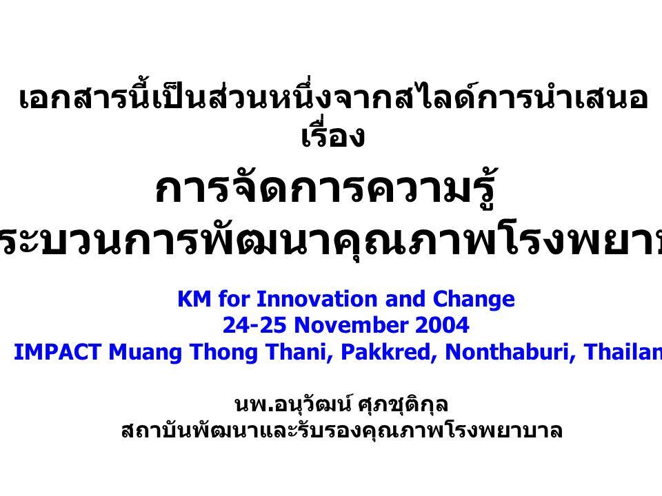 KM for Innovation and Change 24-25 November 2004 IMPACT Muang Thong Thani, Pakkred, Nonthaburi, Thailand นพ. อนุวัฒน์ ศุภชุติกุล สถาบันพัฒนาและรับรองค