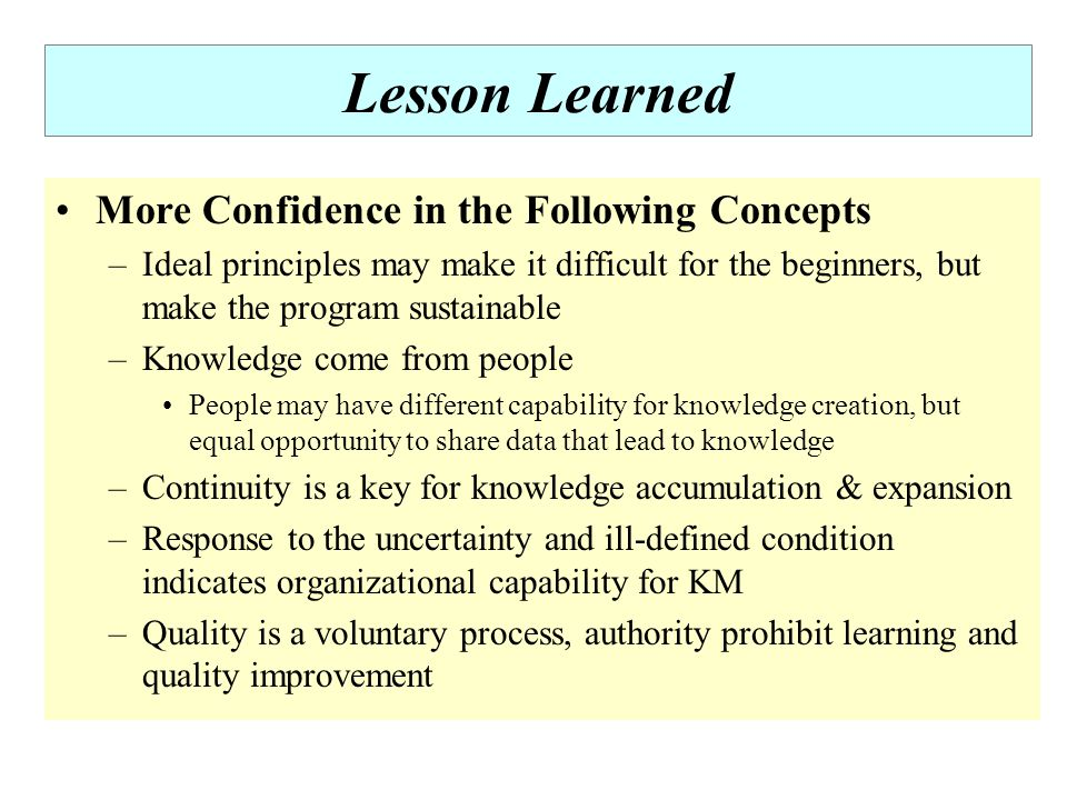 Lesson Learned More Confidence in the Following Concepts –Ideal principles may make it difficult for the beginners, but make the program sustainable –Knowledge come from people People may have different capability for knowledge creation, but equal opportunity to share data that lead to knowledge –Continuity is a key for knowledge accumulation & expansion –Response to the uncertainty and ill-defined condition indicates organizational capability for KM –Quality is a voluntary process, authority prohibit learning and quality improvement