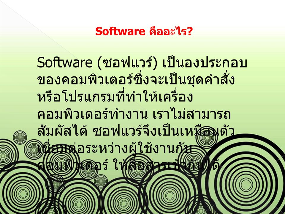 Software คืออะไร? Software ( ซอฟแวร์ ) เป็นองประกอบ ของคอมพิวเตอร์ซึ่งจะเป็นชุดคำสั่ง หรือโปรแกรมที่ทำให้เครื่อง คอมพิวเตอร์ทำงาน เราไม่สามารถ สัมผัสไ