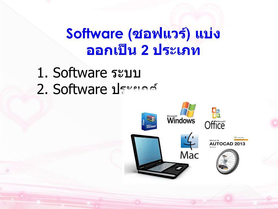 Software ( ซอฟแวร์ ) แบ่ง ออกเป็น 2 ประเภท 1. Software ระบบ 2. Software ประยุกต์