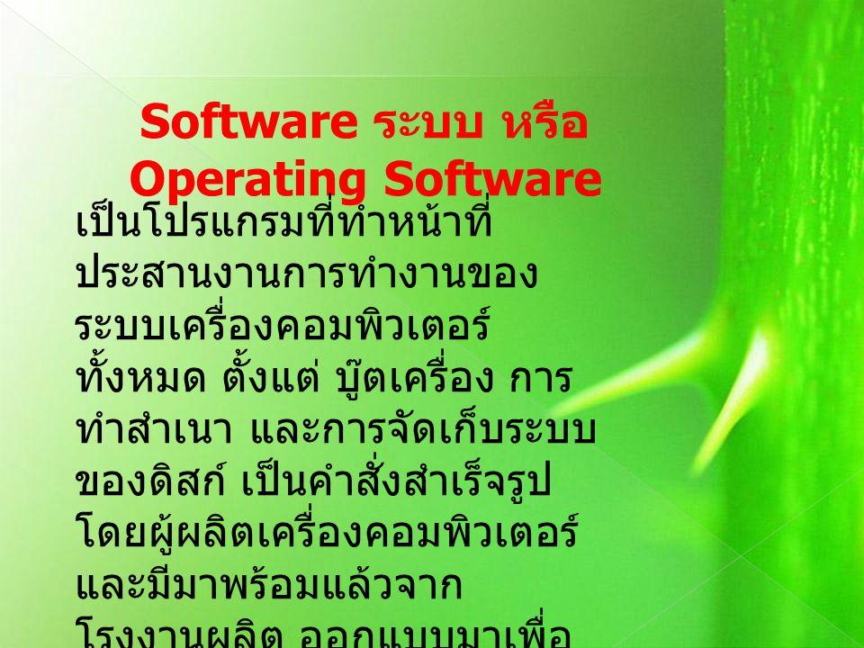Software ระบบ หรือ Operating Software เป็นโปรแกรมที่ทำหน้าที่ ประสานงานการทำงานของ ระบบเครื่องคอมพิวเตอร์ ทั้งหมด ตั้งแต่ บู๊ตเครื่อง การ ทำสำเนา และก