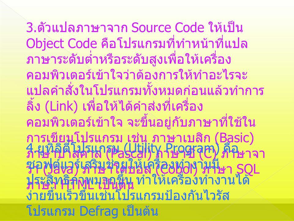 3. ตัวแปลภาษาจาก Source Code ให้เป็น Object Code คือโปรแกรมที่ทำหน้าที่แปล ภาษาระดับต่ำหรือระดับสูงเพื่อให้เครื่อง คอมพิวเตอร์เข้าใจว่าต้องการให้ทำอะไ