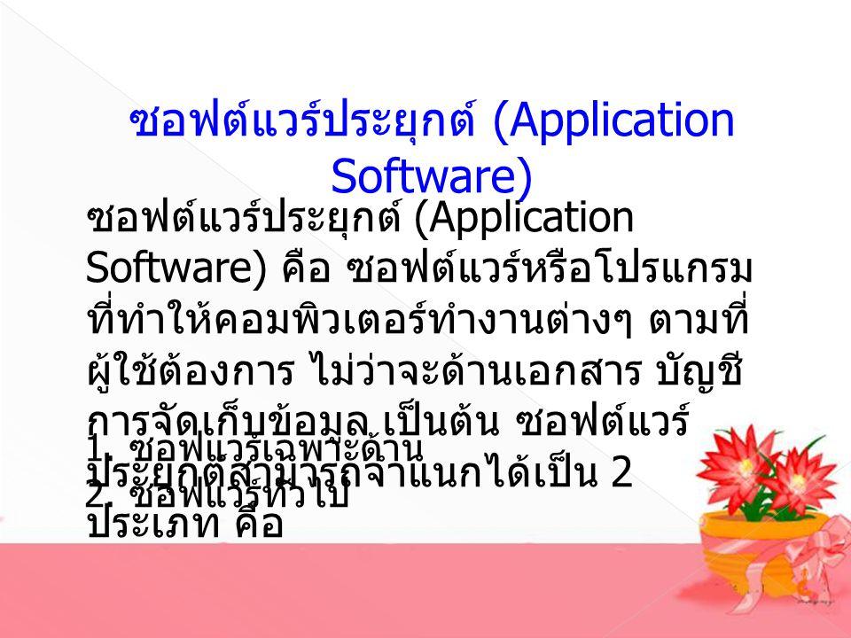 ซอฟต์แวร์ประยุกต์ (Application Software) ซอฟต์แวร์ประยุกต์ (Application Software) คือ ซอฟต์แวร์หรือโปรแกรม ที่ทำให้คอมพิวเตอร์ทำงานต่างๆ ตามที่ ผู้ใช้