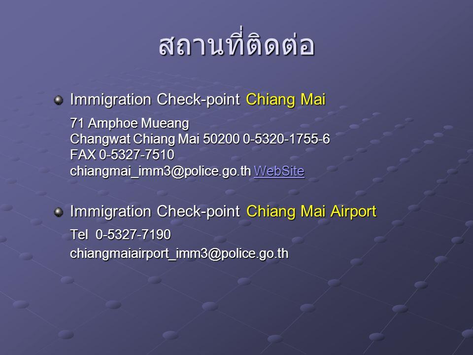 สถานที่ติดต่อ Immigration Check-point Chiang Mai 71 Amphoe Mueang Changwat Chiang Mai 50200 0-5320-1755-6 FAX 0-5327-7510 chiangmai_imm3@police.go.th