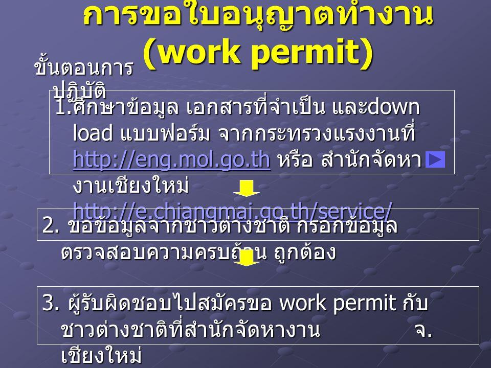 การขอใบอนุญาตทำงาน (work permit) ขั้นตอนการ ปฏิบัติ 1. ศึกษาข้อมูล เอกสารที่จำเป็น และ down load แบบฟอร์ม จากกระทรวงแรงงานที่ http://eng.mol.go.th หรื