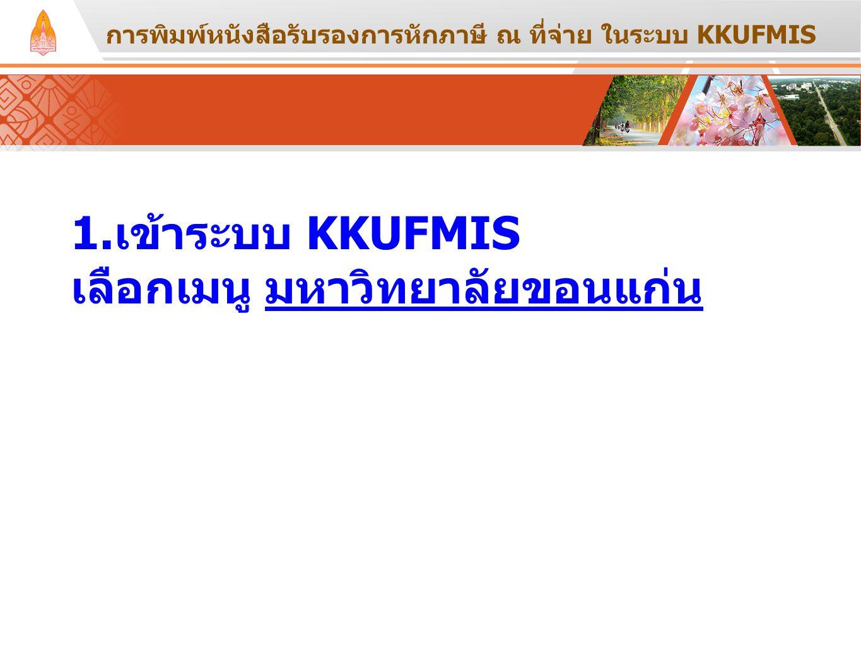 1.เข้าระบบ KKUFMIS เลือกเมนู มหาวิทยาลัยขอนแก่น การพิมพ์หนังสือรับรองการหักภาษี ณ ที่จ่าย ในระบบ KKUFMIS