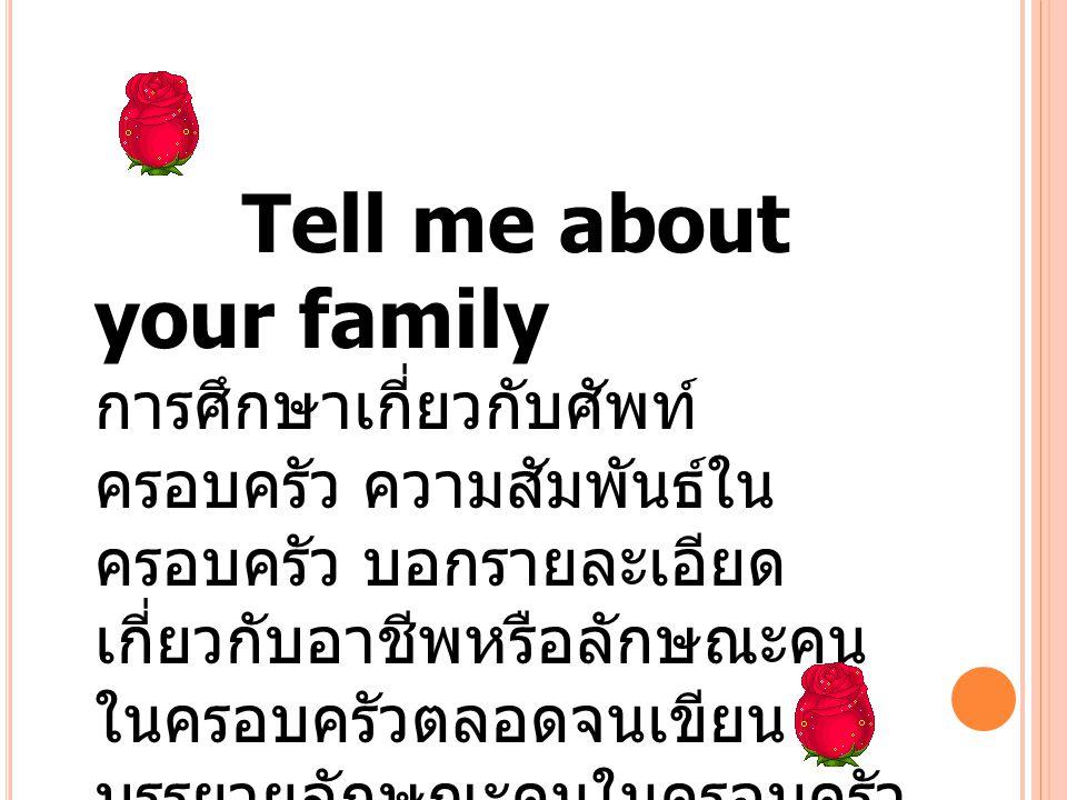 Tell me about your family การศึกษาเกี่ยวกับศัพท์ ครอบครัว ความสัมพันธ์ใน ครอบครัว บอกรายละเอียด เกี่ยวกับอาชีพหรือลักษณะคน ในครอบครัวตลอดจนเขียน บรรยา