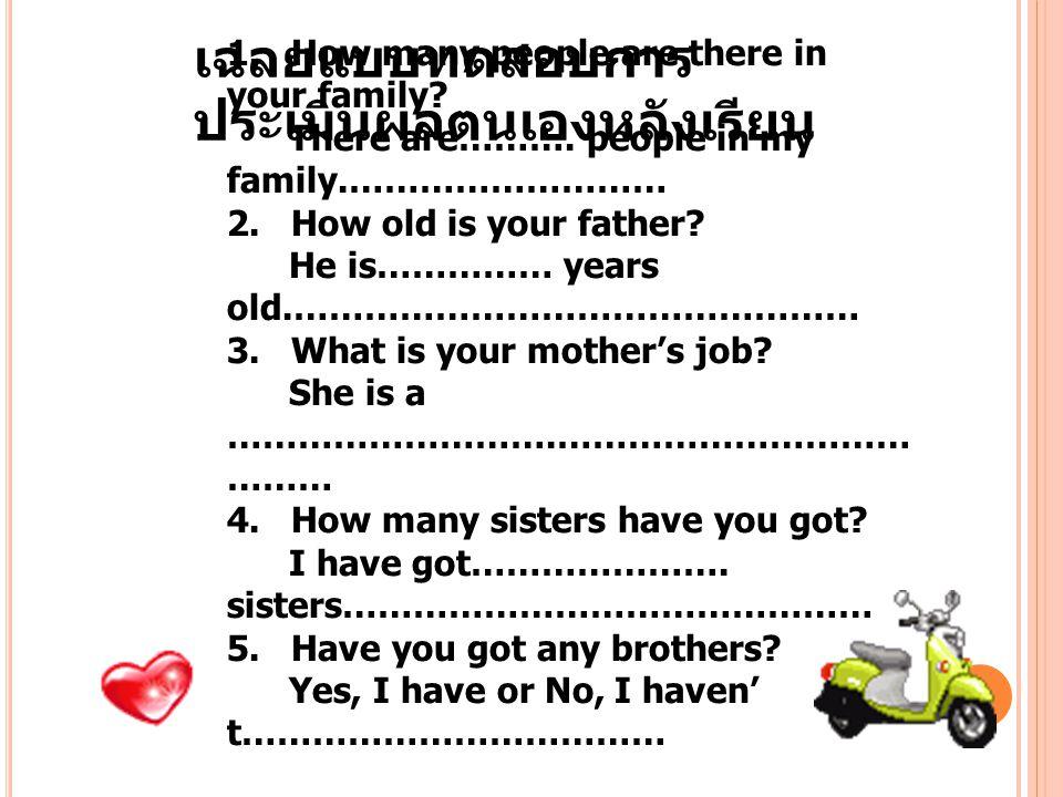 เฉลยแบบทดสอบการ ประเมินผลตนเองหลังเรียน 1. How many people are there in your family? There are………. people in my family.……………………… 2. How old is your fa